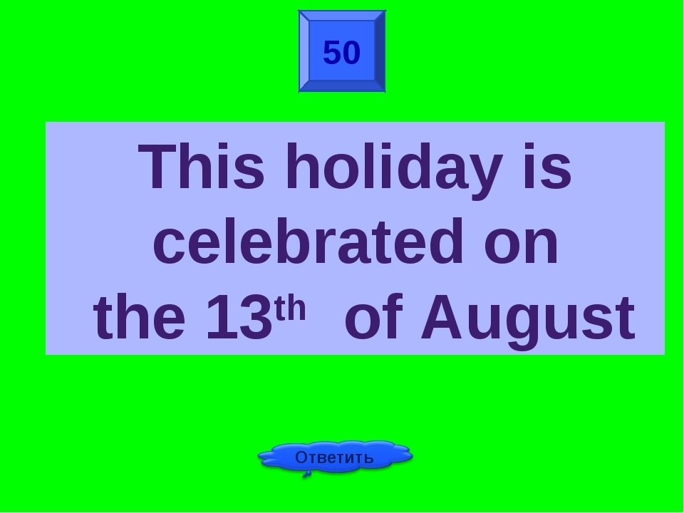 50 This holiday is celebrated on the 13th of August