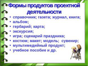 Формы продуктов проектной деятельности справочник; газета; журнал, книга; аль
