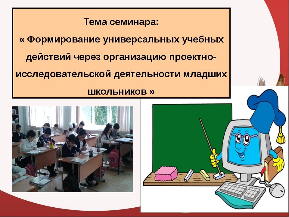 Тема семинара: « Формирование универсальных учебных действий через организаци...