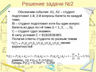 Решение задачи №2 Обозначим события: А1, А2 – студент подготовил 1-й, 2-й во