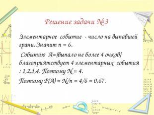 Решение задачи № 3 Элементарное событие - число на выпавшей грани. Значит п