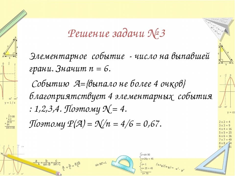 Решение задачи № 3 Элементарное событие - число на выпавшей грани. Значит п...