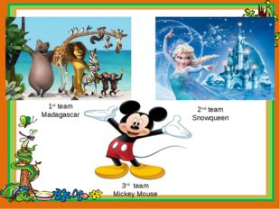 1st team Madagascar 2nd team Snowqueen 3rd team Mickey Mouse