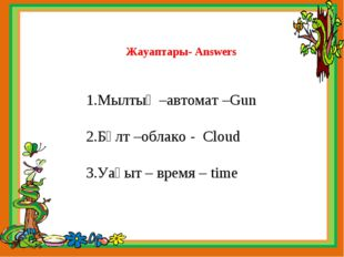 Жауаптары- Answers 1.Мылтық –автомат –Gun 2.Бұлт –облако - Cloud 3.Уақыт – вр