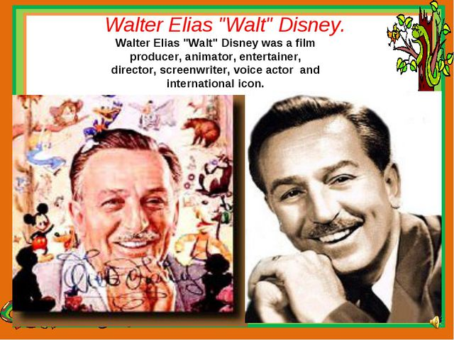 "Walter Elias ""Walt"" Disney. Walter Elias ""Walt"" Disney was a film producer, a..."