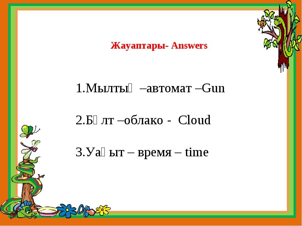 Жауаптары- Answers 1.Мылтық –автомат –Gun 2.Бұлт –облако - Cloud 3.Уақыт – вр...