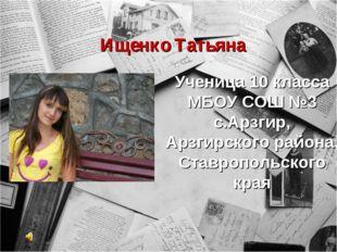 Ищенко Татьяна Ученица 10 класса МБОУ СОШ №3 с.Арзгир, Арзгирского района, Ст
