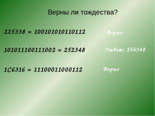 225338= 100101010110112 Верны ли тождества? 101011100111002= 252348 1C6316