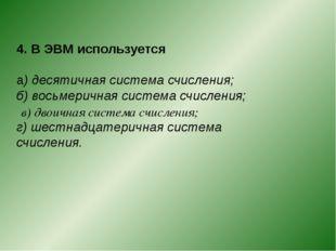 4. В ЭВМ используется а) десятичная система счисления; б) восьмеричная систем
