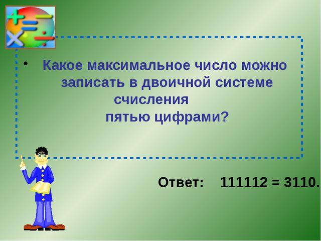 Какое максимальное число можно записать в двоичной системе счисления пятью ц...