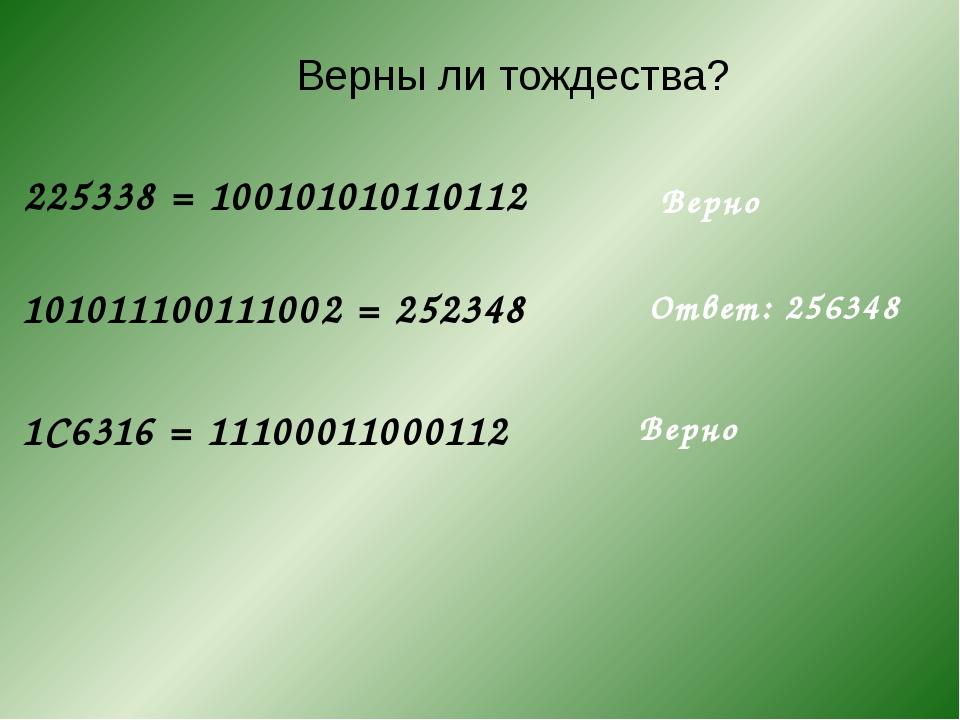 225338= 100101010110112 Верны ли тождества? 101011100111002= 252348 1C6316...