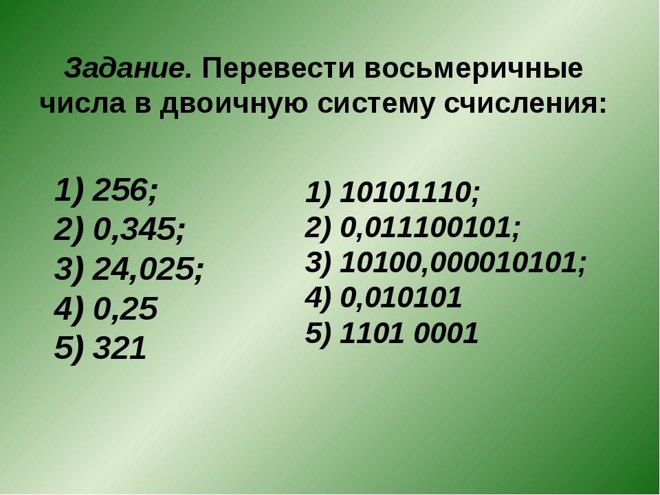 Задание. Перевести восьмеричные числа в двоичную систему счисления: 1) 256; 2...