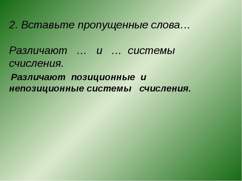 2. Вставьте пропущенные слова… Различают … и … системы счисления....