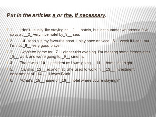 Put in the articles a or the, if necessary. 1.I don't usually like stay...