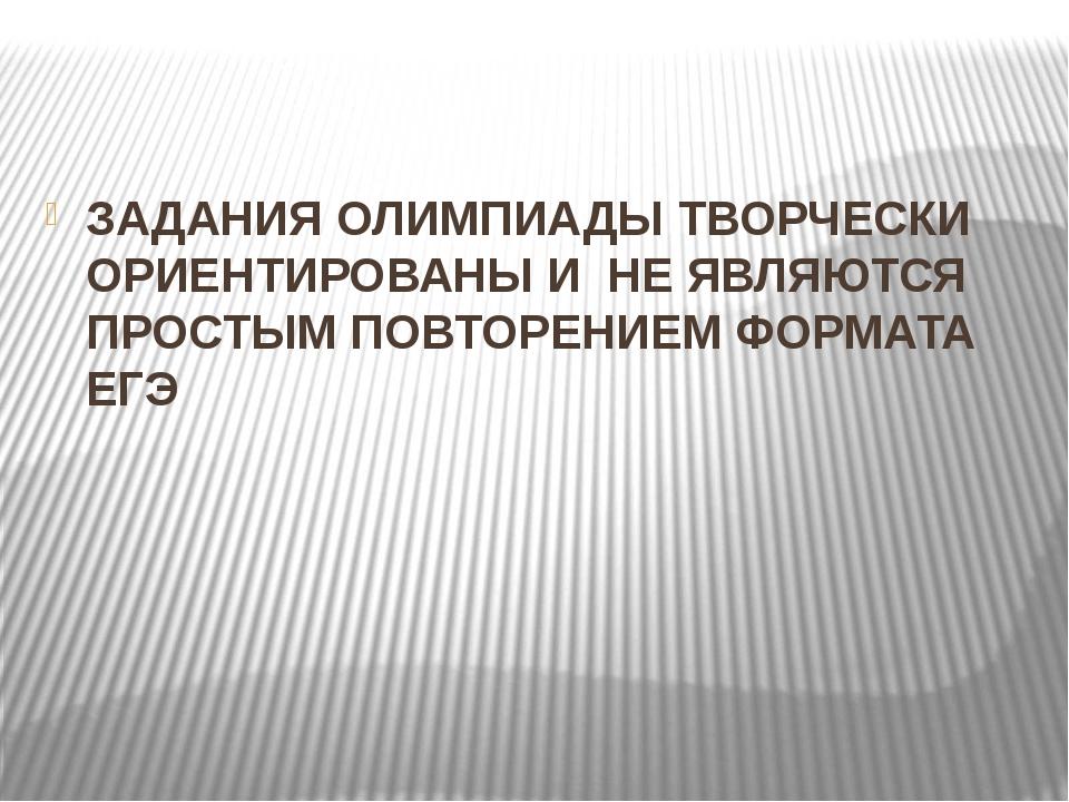 ЗАДАНИЯ ОЛИМПИАДЫ ТВОРЧЕСКИ ОРИЕНТИРОВАНЫ И НЕ ЯВЛЯЮТСЯ ПРОСТЫМ ПОВТОРЕНИЕМ...