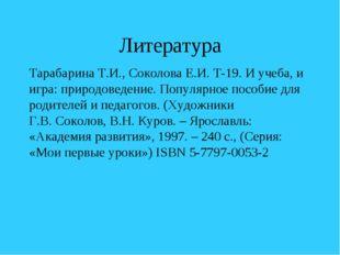 Литература Тарабарина Т.И., Соколова Е.И. Т-19. И учеба, и игра: природоведен