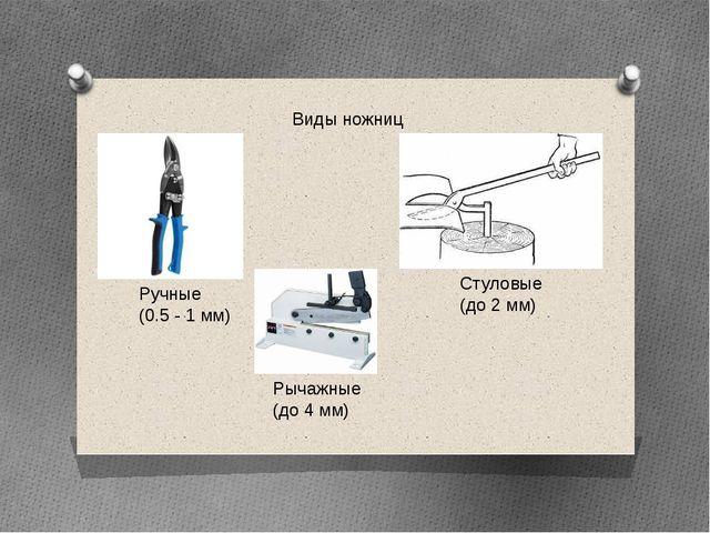 Виды ножниц Ручные (0.5 - 1 мм) Стуловые (до 2 мм) Рычажные (до 4 мм)