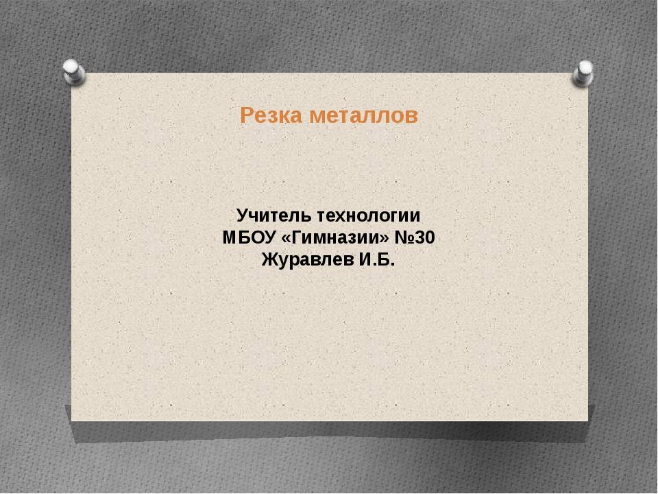 Резка металлов Учитель технологии МБОУ «Гимназии» №30 Журавлев И.Б.