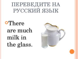 ПЕРЕВЕДИТЕ НА РУССКИЙ ЯЗЫК There are much milk in the glass.