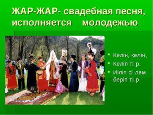 ЖАР-ЖАР- свадебная песня, исполняется молодежью Келін, келін, Келіп тұр, Иіл