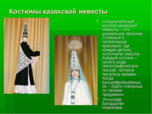 «Национальный костюм казахской невесты – это уникальное явление. Сложный и по