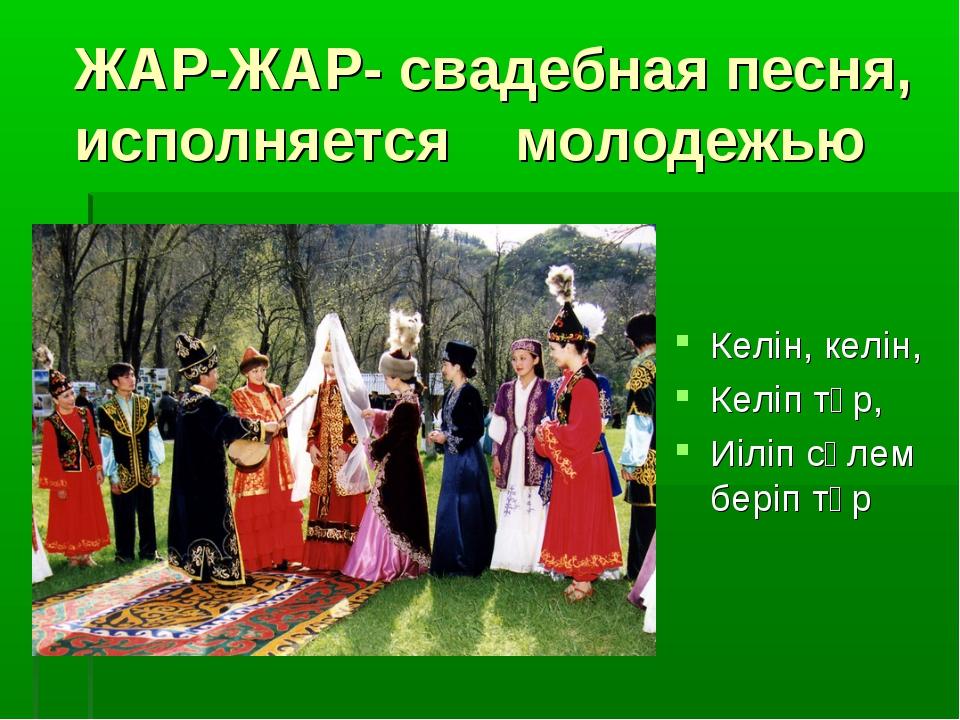 ЖАР-ЖАР- свадебная песня, исполняется молодежью Келін, келін, Келіп тұр, Иіл...