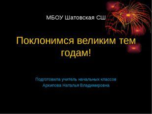 МБОУ Шатовская СШ Поклонимся великим тем годам! Подготовила учитель начальны