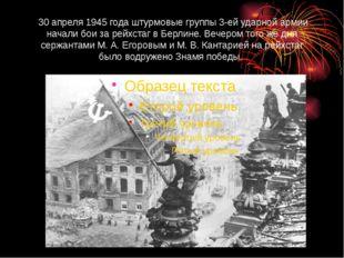 30 апреля 1945 года штурмовые группы 3-ей ударной армии начали бои за рейхст