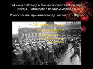 24 июня 1945года в Москве прошел первый парад Победы. Командовал парадом марш