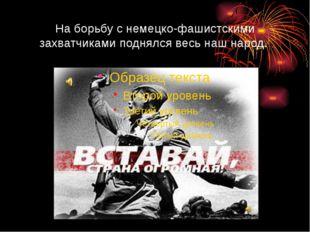 На борьбу с немецко-фашистскими захватчиками поднялся весь наш народ.