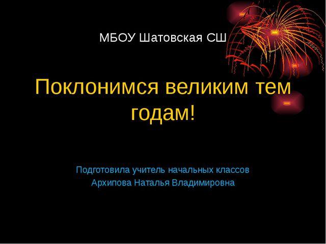 МБОУ Шатовская СШ Поклонимся великим тем годам! Подготовила учитель начальны...