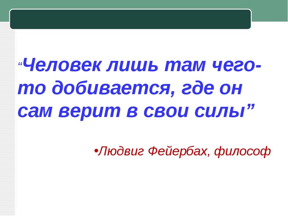 """""""Человек лишьтам чего-то добивается, где он сам верит в свои силы"""" Людвиг Фе..."""