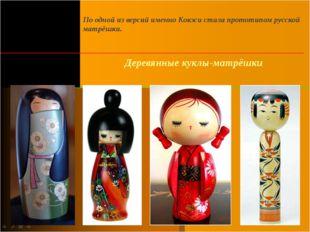 По одной из версий именно Кокэси стала прототипом русской матрёшки. Деревянны