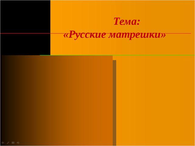 Тема: «Русские матрешки»