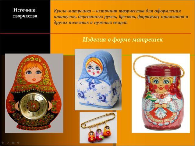Изделия в форме матрешек Кукла-матрешка – источник творчества для оформления...