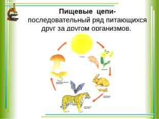 Пищевые цепи- последовательный ряд питающихся друг за другом организмов.