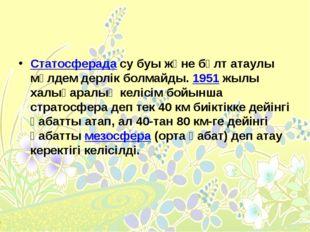 Статосферадасу буы және бұлт атаулы мүлдем дерлік болмайды.1951жылы халық