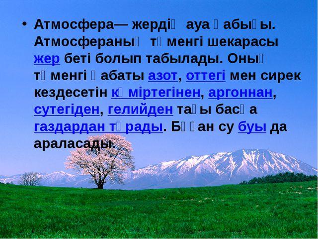 Атмосфера— жердің ауа қабығы. Атмосфераның төменгі шекарасыжербеті болып та...