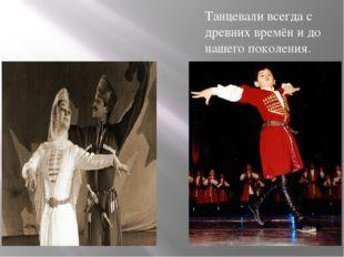 Танцевали всегда с древних времён и до нашего поколения. Танцевали всегда с