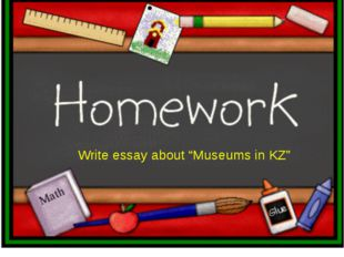 """Write essay about """"Museums in KZ"""""""