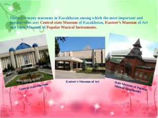 There are many museums in Kazakhstan among which the most important and popu