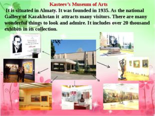 Kasteev's Museum of Arts It is situated in Almaty. It was founded in 1935. As