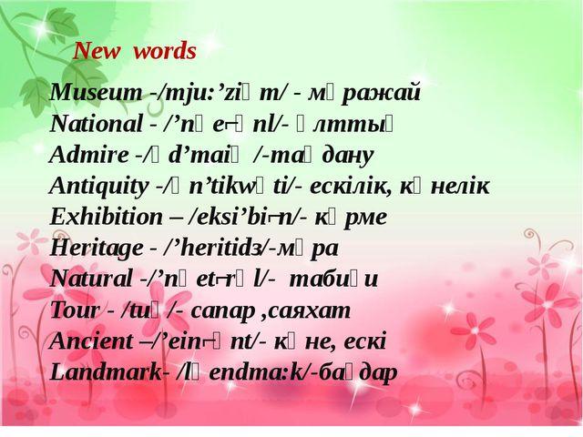 New words Museum -/mju:'ziәm/ - мұражай National - /'nәеʃәnl/- ұлттық Admire...