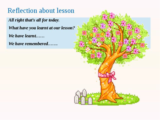 Reflection about lesson All right that's all for today. What have you learnt...