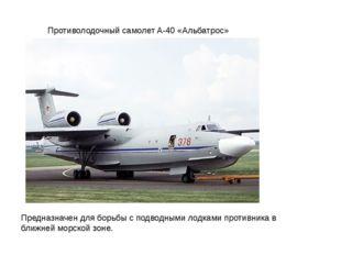 Противолодочный самолет A-40 «Альбатрос» Предназначен для борьбы с подводными