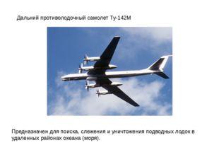 Дальний противолодочный самолет Ту-142М Предназначен для поиска, слежения и у