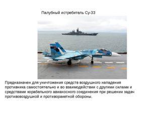 Палубный истребитель Су-33 Предназначен для уничтожения средств воздушного на