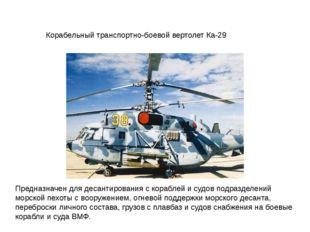 Корабельный транспортно-боевой вертолет Ка-29 Предназначен для десантирования