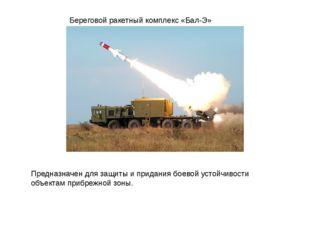 Береговой ракетный комплекс «Бал-Э» Предназначен для защиты и придания боевой