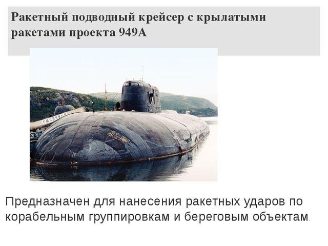 Ракетный подводный крейсер с крылатыми ракетами проекта 949А Предназначен для...